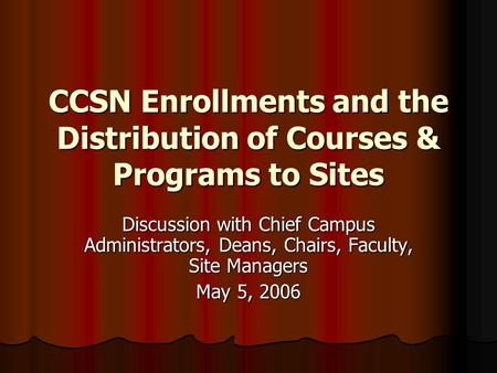 CCSN Enrollments and the Distribution of Courses & Programs to Sites Discussion with Chief Campus Administrators, Deans, Chairs, Faculty, Site Managers.