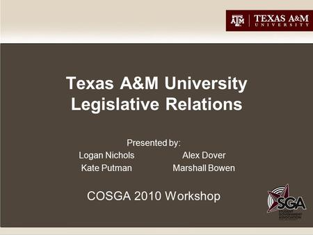 Texas A&M University Legislative Relations Presented by: Logan Nichols Alex Dover Kate PutmanMarshall Bowen COSGA 2010 Workshop.