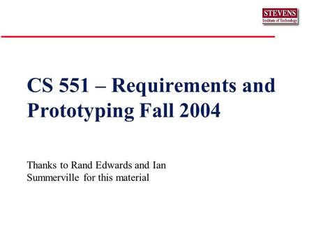 CS 551 – Requirements and Prototyping Fall 2004 Thanks to Rand Edwards and Ian Summerville for this material.