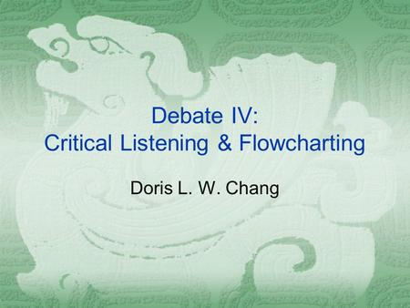 Debate IV: Critical Listening & Flowcharting Doris L. W. Chang.