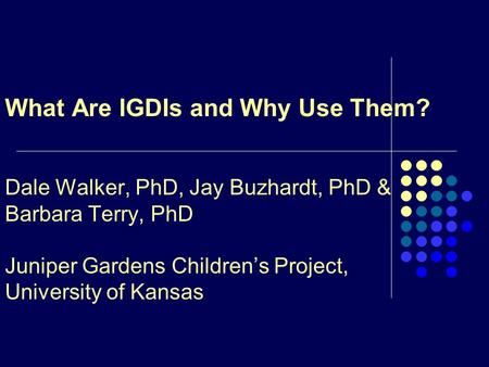 What Are IGDIs and Why Use Them? Dale Walker, PhD, Jay Buzhardt, PhD & Barbara Terry, PhD Juniper Gardens Children's Project, University of Kansas.