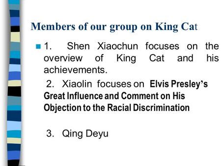 Members of our group on King Cat 1. Shen Xiaochun focuses on the overview of King Cat and his achievements. 2. Xiaolin focuses on Elvis Presley ' s Great.