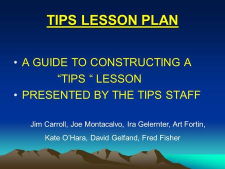 "TIPS LESSON PLAN A GUIDE TO CONSTRUCTING A ""TIPS "" LESSON PRESENTED BY THE TIPS STAFF Jim Carroll, Joe Montacalvo, Ira Gelernter, Art Fortin, Kate O'Hara,"