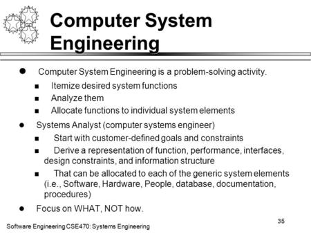 Software Engineering CSE470: Systems Engineering 35 Computer System Engineering Computer System Engineering is a problem-solving activity. Itemize desired.