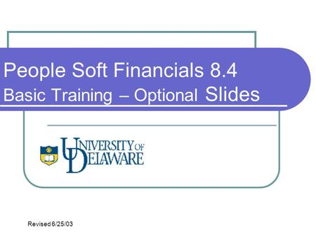 People Soft Financials 8.4 Basic Training – Optional Slides Revised 6/25/03.
