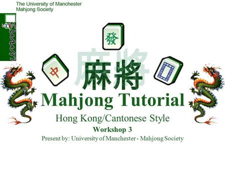 Mahjong Tutorial Hong Kong/Cantonese Style Workshop 3 Present by: University of Manchester - Mahjong Society.