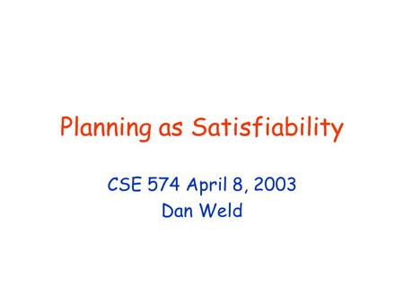 Planning as Satisfiability CSE 574 April 8, 2003 Dan Weld.