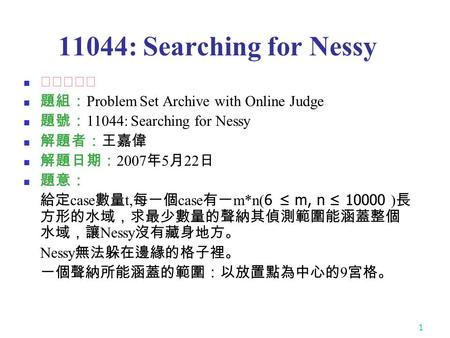1 11044: Searching for Nessy ★☆☆☆☆ 題組: Problem Set Archive with Online Judge 題號: 11044: Searching for Nessy 解題者:王嘉偉 解題日期: 2007 年 5 月 22 日 題意: 給定 case 數量.