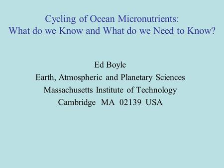 Cycling of Ocean Micronutrients: What do we Know and What do we Need to Know? Ed Boyle Earth, Atmospheric and Planetary Sciences Massachusetts Institute.