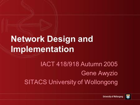 Network Design and Implementation IACT 418/918 Autumn 2005 Gene Awyzio SITACS University of Wollongong.