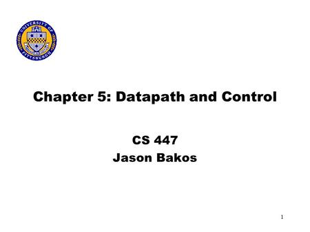 1 Chapter 5: Datapath and Control CS 447 Jason Bakos.