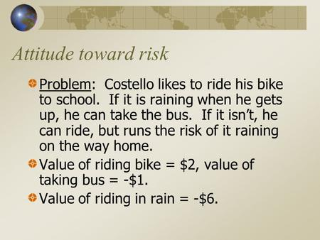 Attitude toward risk Problem: Costello likes to ride his bike to school. If it is raining when he gets up, he can take the bus. If it isn't, he can ride,