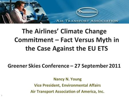 1 The Airlines' Climate Change Commitment – Fact Versus Myth in the Case Against the EU ETS Greener Skies Conference – 27 September 2011 Nancy N. Young.