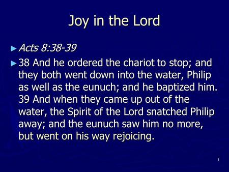 1 Joy in the Lord ► Acts 8:38-39 ► 38 And he ordered the chariot to stop; and they both went down into the water, Philip as well as the eunuch; and he.