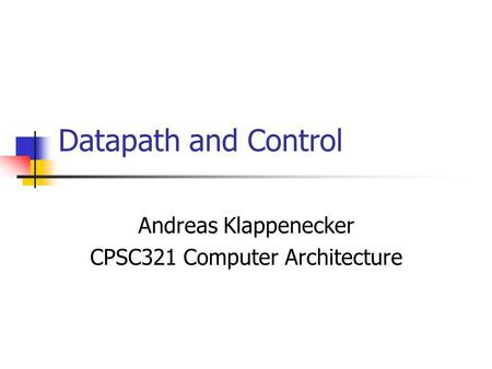 Datapath and Control Andreas Klappenecker CPSC321 Computer Architecture.