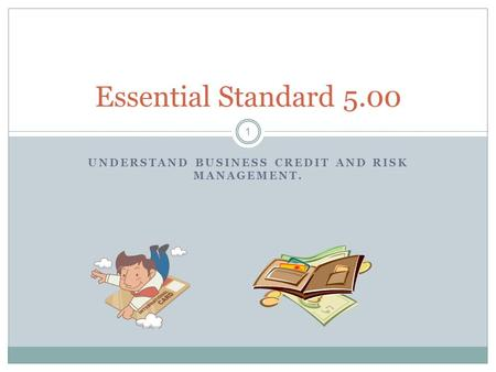 UNDERSTAND BUSINESS CREDIT AND RISK MANAGEMENT. 1 Essential Standard 5.00.