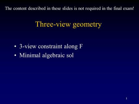 1 Three-view geometry 3-view constraint along F Minimal algebraic sol The content described in these slides is not required in the final exam!