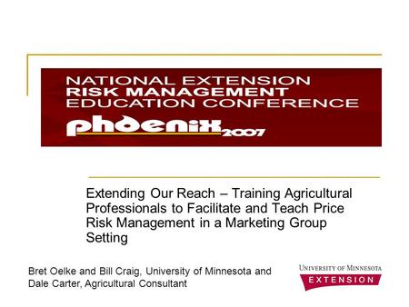 Extending Our Reach – Training Agricultural Professionals to Facilitate and Teach Price Risk Management in a Marketing Group Setting Bret Oelke and Bill.
