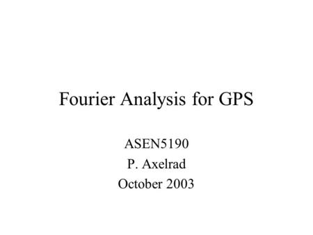 Fourier Analysis for GPS ASEN5190 P. Axelrad October 2003.