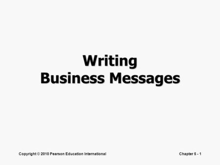 Copyright © 2010 Pearson Education InternationalChapter 5 - 1 Writing Business Messages.