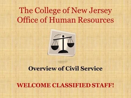 The College of New Jersey Office of Human Resources Overview of Civil Service WELCOME CLASSIFIED STAFF!