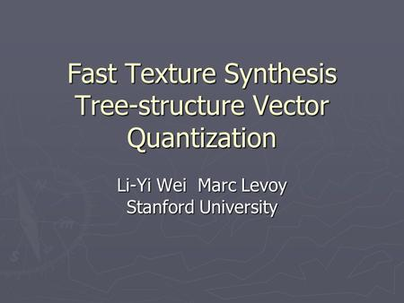 Fast Texture Synthesis Tree-structure Vector Quantization Li-Yi WeiMarc Levoy Stanford University.