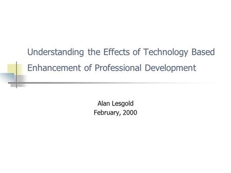 Understanding the Effects of Technology Based Enhancement of Professional Development Alan Lesgold February, 2000.