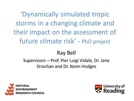 'Dynamically simulated tropic storms in a changing climate and their impact on the assessment of future climate risk' - PhD project Ray Bell Supervisors.