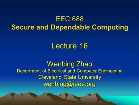 EEC 688 Secure and Dependable Computing Lecture 16 Wenbing Zhao Department of Electrical and Computer Engineering Cleveland State University