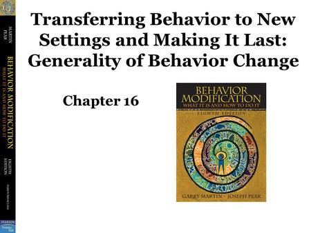 Transferring Behavior to New Settings and Making It Last: Generality of Behavior Change Chapter 16.