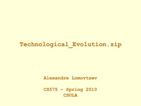 Technological_Evolution.zip Alexandre Lomovtsev CS575 – Spring 2010 CSULA.