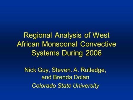 Regional Analysis of West African Monsoonal Convective Systems During 2006 Nick Guy, Steven. A. Rutledge, and Brenda Dolan Colorado State University.