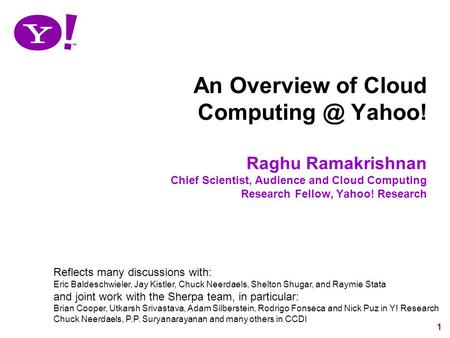 1 An Overview of Cloud Yahoo! Raghu Ramakrishnan Chief Scientist, Audience and Cloud Computing Research Fellow, Yahoo! Research Reflects many.