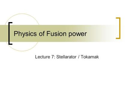 Physics of Fusion power Lecture 7: Stellarator / Tokamak.