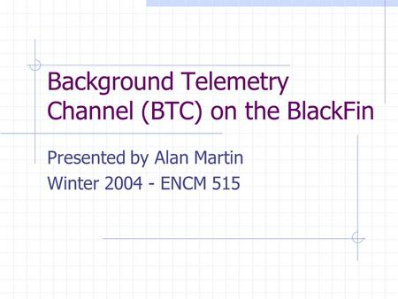 Background Telemetry Channel (BTC) on the BlackFin Presented by Alan Martin Winter 2004 - ENCM 515.