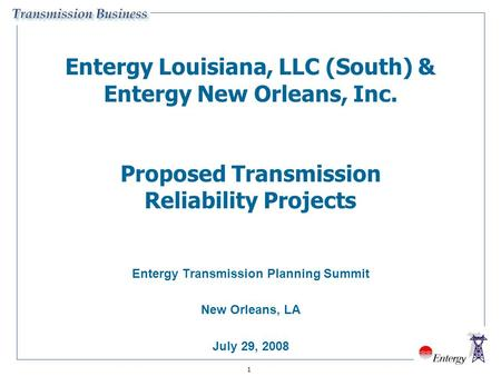 1 Entergy Louisiana, LLC (South) & Entergy New Orleans, Inc. Proposed Transmission Reliability Projects Entergy Transmission Planning Summit New Orleans,