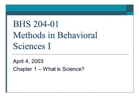 BHS 204-01 Methods in Behavioral Sciences I April 4, 2003 Chapter 1 – What is Science?