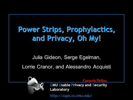 CMU Usable Privacy and Security Laboratory  Power Strips, Prophylactics, and Privacy, Oh My! Julia Gideon, Serge Egelman, Lorrie.