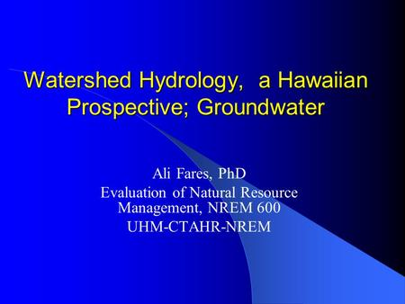 Watershed Hydrology, a Hawaiian Prospective; Groundwater Ali Fares, PhD Evaluation of Natural Resource Management, NREM 600 UHM-CTAHR-NREM.