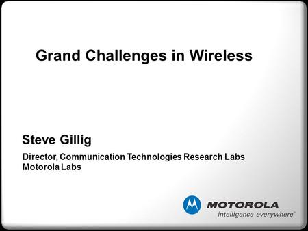 Steve Gillig Director, Communication Technologies Research Labs Motorola Labs Grand Challenges in Wireless.