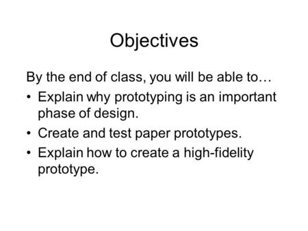 Objectives By the end of class, you will be able to… Explain why prototyping is an important phase of design. Create and test paper prototypes. Explain.