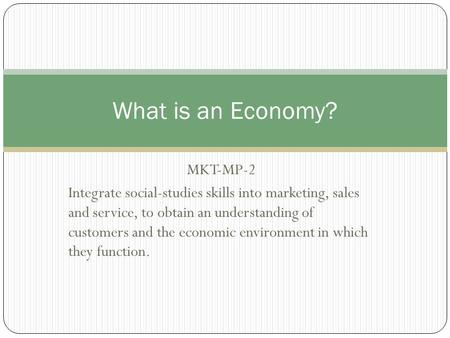 MKT-MP-2 Integrate social-studies skills into marketing, sales and service, to obtain an understanding of customers and the economic environment in which.