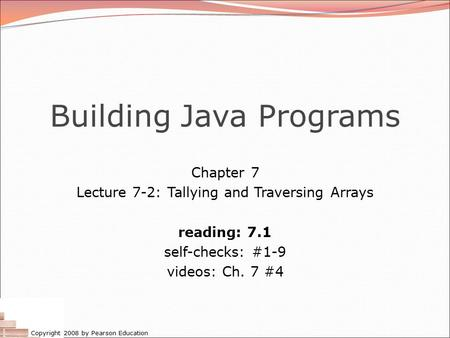 Copyright 2008 by Pearson Education Building Java Programs Chapter 7 Lecture 7-2: Tallying and Traversing Arrays reading: 7.1 self-checks: #1-9 videos: