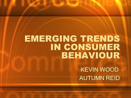 EMERGING TRENDS IN CONSUMER BEHAVIOUR KEVIN WOOD AUTUMN REID.