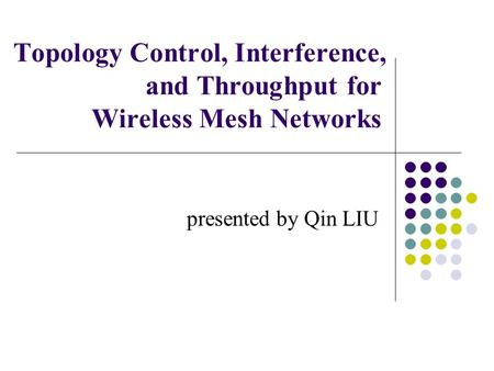 Topology Control, Interference, and Throughput for Wireless Mesh Networks presented by Qin LIU.