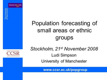 Population forecasting of small areas or ethnic groups Stockholm, 21 st November 2008 Ludi Simpson University of Manchester www.ccsr.ac.uk/popgroup.