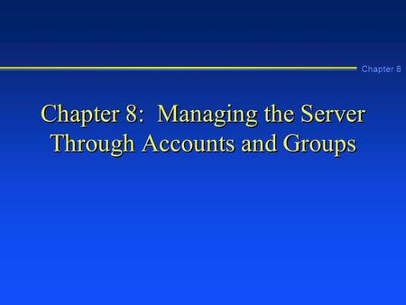 Chapter 8 Chapter 8: Managing the Server Through Accounts and Groups.