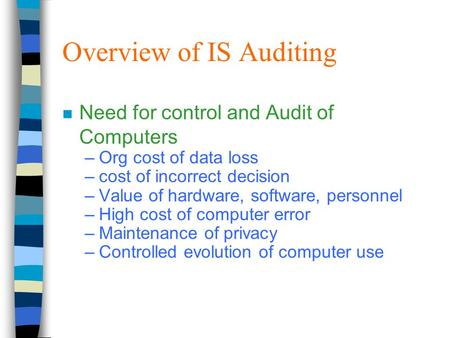 Overview of IS Auditing n Need for control and Audit of Computers –Org cost of data loss –cost of incorrect decision –Value of hardware, software, personnel.