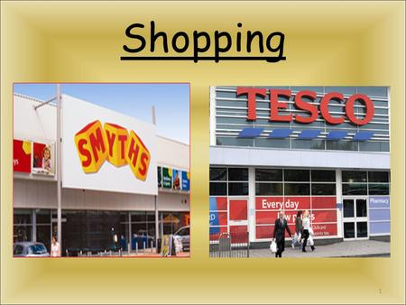 Shopping 1 Types of Shops There are lots of different types of shops. Supermarkets Fruit and veg shops Toy shops Clothes shop Jewelery shops Newsagents.