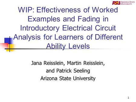 1 WIP: Effectiveness of Worked Examples and Fading in Introductory Electrical Circuit Analysis for Learners of Different Ability Levels Jana Reisslein,